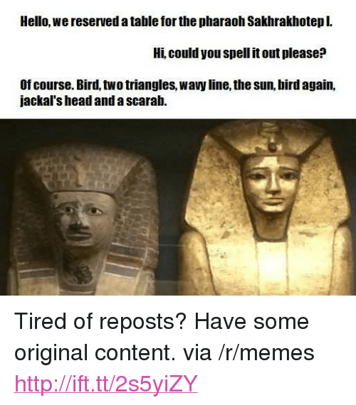 """Head, Hello, and Memes: Hello, we reserved a table for the pharaoh Sakhrakhotepl.  Hi, could you spell it out please:?  Of course. Bird, two triangles, wavy line, the sun, bird again,  jackal's head and a scarab. <p>Tired of reposts? Have some original content. via /r/memes <a href=""""http://ift.tt/2s5yiZY"""">http://ift.tt/2s5yiZY</a></p>"""