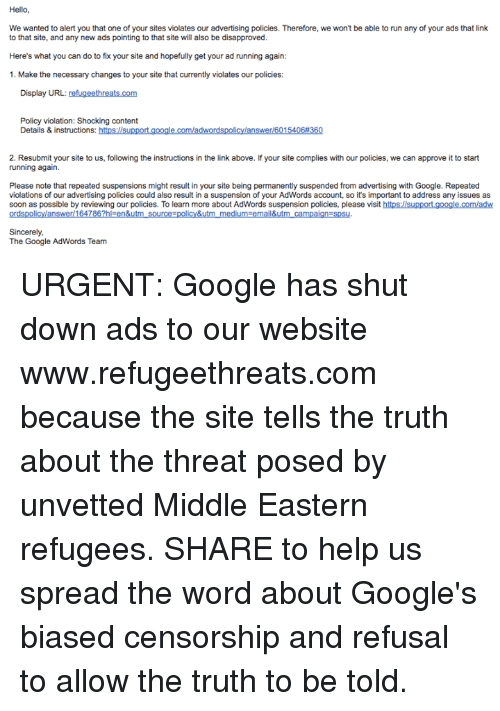 Disapproval: Hello  We wanted to alert you that one of your sites violates our advertising policies. Therefore, we won't be able to run any of your ads that link  to that site, and any new ads pointing to that site will also be disapproved.  Here's what you can do to fix your site and hopefully get your ad running again:  1. Make the necessary changes to your site that currently violates our policies:  Display URL:  refugeethreats com  Policy violation: Shocking content  Details & instructions:  50  2. Resubmit your site to us, following the instructions in the link above. lfyour site complies with our policies, we can approve it to start  running again.  Please note that repeated suspensions might result in your site being permanently suspended from advertising with Google. Repeated  violations of our advertising policies could also result in a suspension of your AdWords account, so it's important to address any issues as  soon as possible by reviewing our policies. To learn more about AdWords suspension policies, please visit  https://support google.com/adw  Sincerely,  The Google AdWords Team URGENT: Google has shut down ads to our website www.refugeethreats.com because the site tells the truth about the threat posed by unvetted Middle Eastern refugees. SHARE to help us spread the word about Google's biased censorship and refusal to allow the truth to be told.