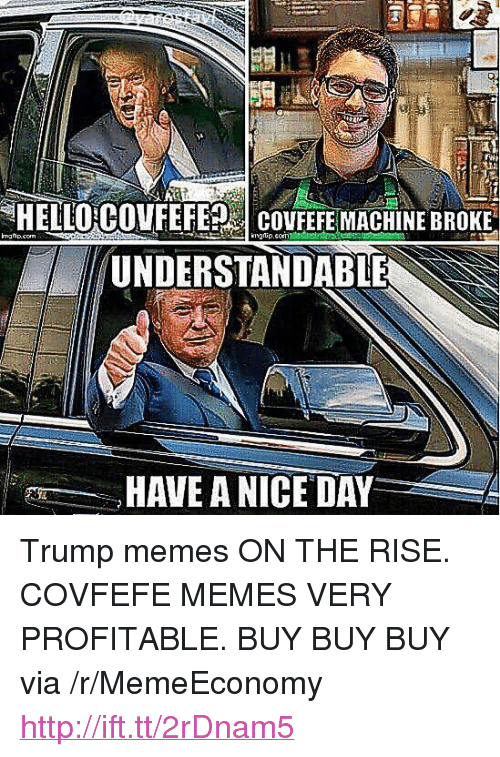"""Trump Memes: HELLOGOVEEFESİ covFEFEMACHİNE BROKE  UNDERSTANDABLE  HAVE A NICE DAY <p>Trump memes ON THE RISE. COVFEFE MEMES VERY PROFITABLE. BUY BUY BUY via /r/MemeEconomy <a href=""""http://ift.tt/2rDnam5"""">http://ift.tt/2rDnam5</a></p>"""