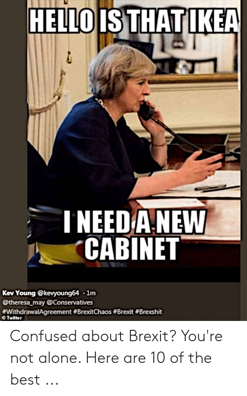 You Re Meme: HELLOISTHATLKEA  NEED A NEW  CABINET  Kev Young @kevyoung64 1nm  @theresa may @Conservatives  fwithdrawalAgreement #BrexitChaos #Brexit #Brexshit  Twitter Confused about Brexit? You're not alone. Here are 10 of the best ...