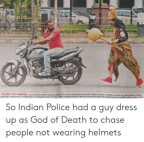 Helmets: HELMET OR YAMRAJ: An artiste dressed as Yamrai dord of death) runs behind a motorist riding without a helmet as part of a Road Safety Week  campaign organised by traffic police in Bangalore on Tuesday. The campaign aims to spread awareness about the importance of traffic safety rules. (AFP) So Indian Police had a guy dress up as God of Death to chase people not wearing helmets