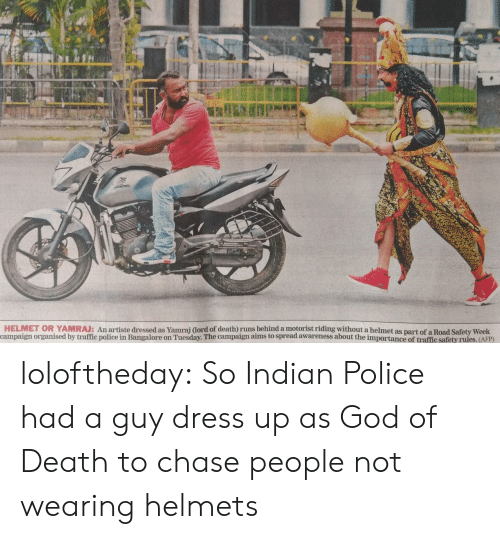 Helmets: HELMET OR YAMRAJ: An artiste dressed as Yamrai dord of death) runs behind a motorist riding without a helmet as part of a Road Safety Week  campaign organised by traffic police in Bangalore on Tuesday. The campaign aims to spread awareness about the importance of traffic safety rules. (AFP) loloftheday:  So Indian Police had a guy dress up as God of Death to chase people not wearing helmets