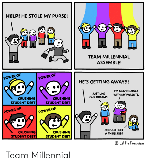purse: HELP! HE STOLE MY PURSE!  TEAM MILLENNIAL  ASSEMBLE!  POWER OF  POWER OF  HE'S GETTING AWAY!!!  IM MOVING BACK  JUST LIKE  OUR DREAMS.  WITH MY PARENTS.  CRUSHING  STUDENT DEBT  CRUSHING  STUDENT DEBT  POWER OF  POWER OF  99  CRUSHING  STUDENT DEBT  CRUSHING  STUDENT DEBT  SHOULD I GET  A THIRD JOB?  OLittle Porpoise Team Millennial