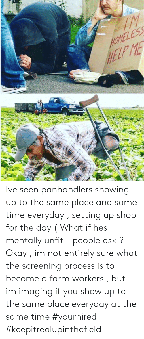 For The Day: HELP ME Ive seen panhandlers showing up to the same place and same time everyday , setting up shop for the day ( What if hes mentally unfit - people ask ?  Okay , im not entirely sure what the screening process is to become a farm workers , but im imaging if you show up to the same place everyday at the same time #yourhired #keepitrealupinthefield