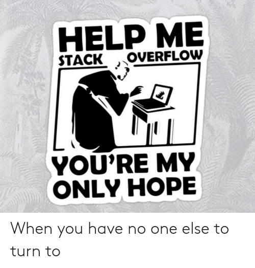 My Only: HELP ME  OVERFLOW  STACK  YOU'RE MY  ONLY HOPE When you have no one else to turn to