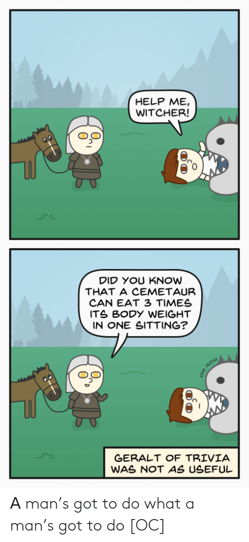 useful: HELP ME,  WITCHER!  DID YOU KNOW  THAT A CEMETAUR  CAN EAT 3 TIMES  ITS BODY WEIGHT  IN ONE SITTING?  GERALT OF TRIVIA  WAS NOT AS USEFUL  WON WO Α man's got to do what a man's got to do [OC]