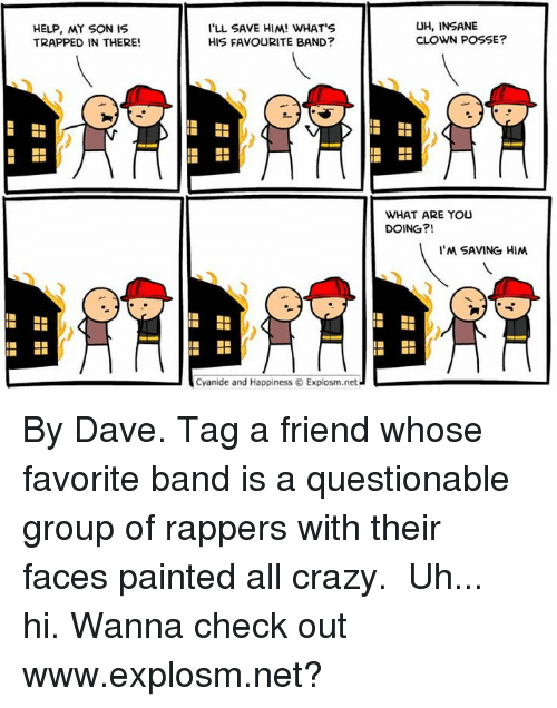 Dank, Paintings, and Trap: HELP, MY SON IS  TRAPPED IN THERE!  I'LL SAVE HIM! WHAT S  HIS FAVOURITE BAND?  Cyanide and Happiness Explosm.net  UH, INSANE  CLOWN POSSE?  WHAT ARE YOU  DOING?!  I'M SAVING HIM By Dave. Tag a friend whose favorite band is a questionable group of rappers with their faces painted all crazy.⠀ ⠀ Uh... hi. Wanna check out www.explosm.net?