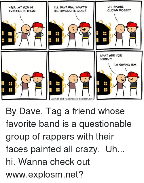 Memes, Trap, and Trapping: HELP, MY SON IS  TRAPPED IN THERE!  I'LL SAVE HIM! WHAT'S  HIS FAVOURITE BAND?  Cyanide and Happiness O Explosm.net  UH, INSANE  CLOWN POSSE  WHAT ARE YOU  DOING?!  I'M SAVING HIM By Dave. Tag a friend whose favorite band is a questionable group of rappers with their faces painted all crazy.⠀ ⠀ Uh... hi. Wanna check out www.explosm.net?