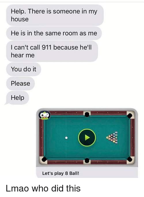 Funny, Lmao, and My House: Help. There is someone in my  house  He is in the same room as me  I can't call 911 because he'll  hear me  You do it  Please  Help  Let's play 8 Ball! Lmao who did this