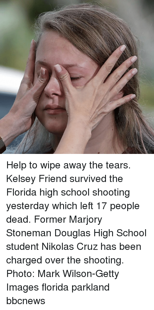 high-school-student: Help to wipe away the tears. Kelsey Friend survived the Florida high school shooting yesterday which left 17 people dead. Former Marjory Stoneman Douglas High School student Nikolas Cruz has been charged over the shooting. Photo: Mark Wilson-Getty Images florida parkland bbcnews