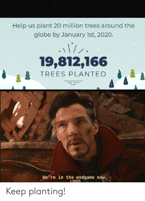 plant: Help us plant 20 million trees around the  globe by January 1st, 2020.  19,812,166  TREES PLANTED  We' re in the endgame now. Keep planting!