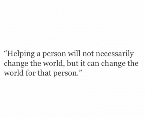 "World, Change, and Can: ""Helping a person will not necessarily  change the world, but it can change the  world for that person.""  05"