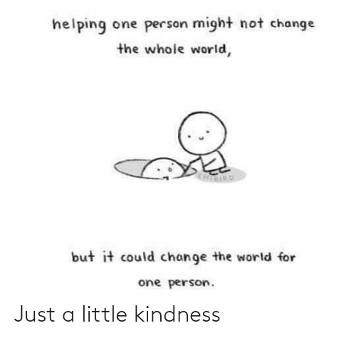 Just A: helping one person might not change  the whole world,  KHIERD  but it could change the world for  one person. Just a little kindness