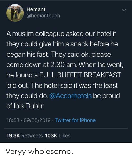 dublin: Hemant  @hemantbuch  A muslim colleague asked our hotel if  they could give him a snack before he  began his fast. They said ok, please  come down at 2.30O am. When he went,  he found a FULL BUFFET BREAKFAST  aid out. The hotel said it was rhe least  they could do.@Accorhotels be proud  of lbis Dublin  18:53.09/05/2019 Twitter for iPhone  19.3K Retweets 103K Likes Veryy wholesome.