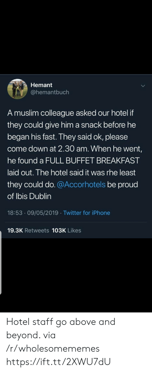 dublin: Hemant  @hemantbuch  A muslim colleague asked our hotel if  they could give him a snack before he  began his fast. They said ok, please  come down at 2.30 am. When he went,  he found a FULL BUFFET BREAKFAST  laid out. The hotel said it was rhe least  they could do. @Accorhotels be proud  of Ibis Dublin  18:53 09/05/2019 Twitter for iPhone  19.3K Retweets 103K Likes Hotel staff go above and beyond. via /r/wholesomememes https://ift.tt/2XWU7dU