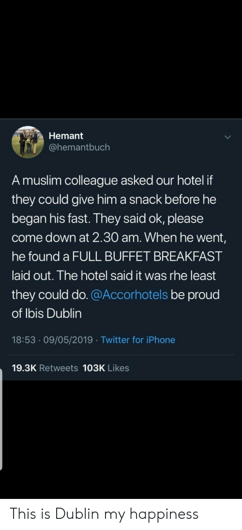 dublin: Hemant  @hemantbuch  A muslim colleague asked our hotel if  they could give him a snack before he  began his fast. They said ok, please  come down at 2.30 am. When he went,  he found a FULL BUFFET BREAKFAST  laid out. The hotel said it was rhe least  they could do. @Accorhotels be proud  of Ibis Dublin  18:53 09/05/2019 Twitter for iPhone  19.3K Retweets 103K Likes This is Dublin my happiness