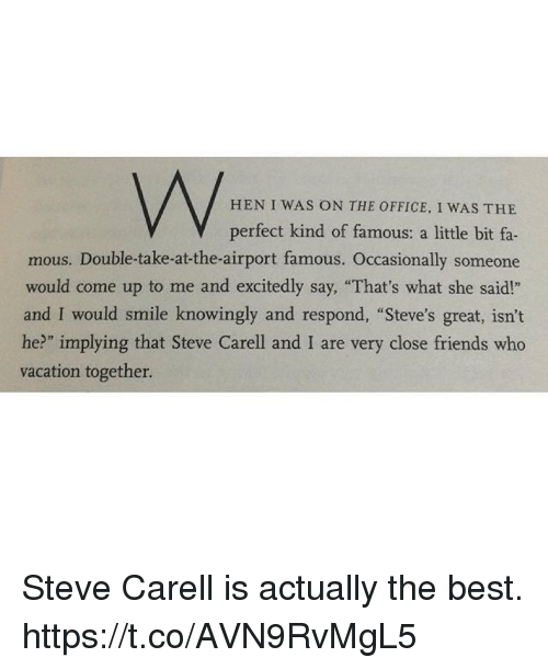 """Friends, Steve Carell, and The Office: HEN I WAS ON THE OFFICE, I WAS THE  V perfect kind of famous: a little bit fa-  mous. Double-take-at-the-airport famous. Occasionally someone  would come up to me and excitedly say, """"That's what she said!""""  and I would smile knowingly and respond, """"Steve's great, isn't  he?"""" implying that Steve Carell and I are very close friends who  vacation together. Steve Carell is actually the best. https://t.co/AVN9RvMgL5"""