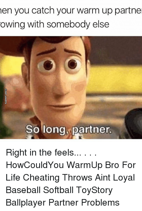 Bro For Life: hen you catch your warm up partne  owing with somebody else  So long, partner. Right in the feels... . . . HowCouldYou WarmUp Bro For Life Cheating Throws Aint Loyal Baseball Softball ToyStory Ballplayer Partner Problems