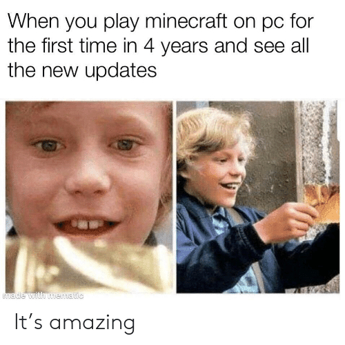 Minecraft, Time, and Amazing: hen you play minecraft on pc for  the first time in 4 years and see all  the new updates It's amazing