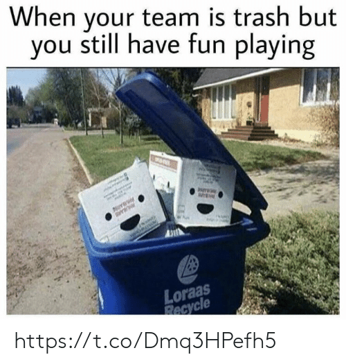Memes, Trash, and 🤖: hen your team is trash but  you still have fun playing  Loraas  Recycle https://t.co/Dmq3HPefh5