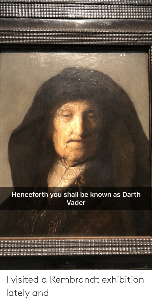 exhibition: Henceforth you shall be known as Darth  Vader I visited a Rembrandt exhibition lately and