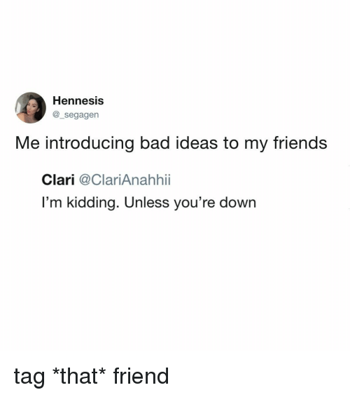Bad, Friends, and Relatable: Hennesis  @_segagen  Me introducing bad ideas to my friends  Clari @ClariAnahhii  I'm kidding. Unless you're down tag *that* friend