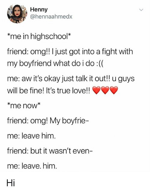 Love, Memes, and Omg: Henny  @hennaahmedx  me in highschool*  friend: omg!! I just got into a fight with  my boyfriend what doido :((  me: aw it's okay just talk it out!! u guys  will be fine! It's true love!!  *me now*  friend: omg! My boyfrie-  me: leave him.  friend: but it wasn't even-  me: leave. him. Hi