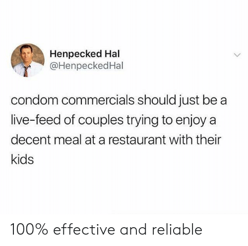 reliable: Henpecked Hal  @HenpeckedHal  condom commercials should just be  live-feed of couples trying to enjoy a  decent meal at a restaurant with their  kids 100% effective and reliable