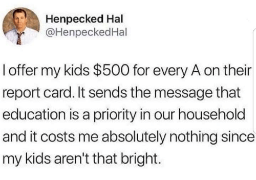 Dank, Kids, and 🤖: Henpecked Hal  @HenpeckedHal  l offer my kids $500 for every A on their  report card. It sends the message that  education is a priority in our household  and it costs me absolutely nothing since  my kids aren't that bright.