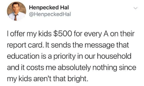 hal: Henpecked Hal  @HenpeckedHal  l offer my kids $500 for every A on their  report card. It sends the message that  education is a priority in our household  and it costs me absolutely nothing since  my kids aren't that bright.