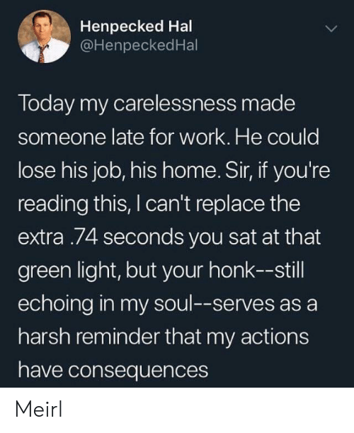 Work, Home, and Today: Henpecked Hal  @HenpeckedHal  Today my carelessness made  someone late for work. He could  lose his job, his home. Sir, if you're  reading this, I can't replace the  extra .74 seconds you sat at that  green light,but your honk--still  echoing in my soul--serves as a  harsh reminder that my actions  have consequences Meirl