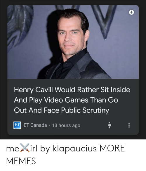 Video Games: Henry Cavill Would Rather Sit Inside  And Play Video Games Than Go  Out And Face Public Scrutiny  ET ET Canada • 13 hours ago  CANADA me⚔️irl by klapaucius MORE MEMES