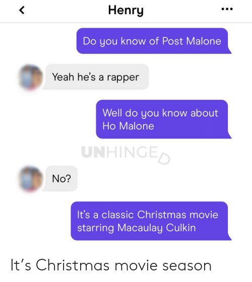 malone: Henry  Do you know of Post Malone  Yeah he's a rapper  Well do you know about  Ho Malone  UNHINGED  No?  It's a classic Christmas movie  starring Macaulay Culkin It's Christmas movie season