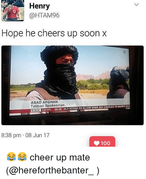 taliban: Henry  @HTAM96  Hope he cheers up soon x  ASAD AFGHAN  Taliban Spokesman  ALLOW SAME SEX COUPLES TO MARRY IN CI  BBC NEWS 20:26 NLY VOTED TO 8:38 pm 08 Jun 17  100 😂😂 cheer up mate (@hereforthebanter_ )