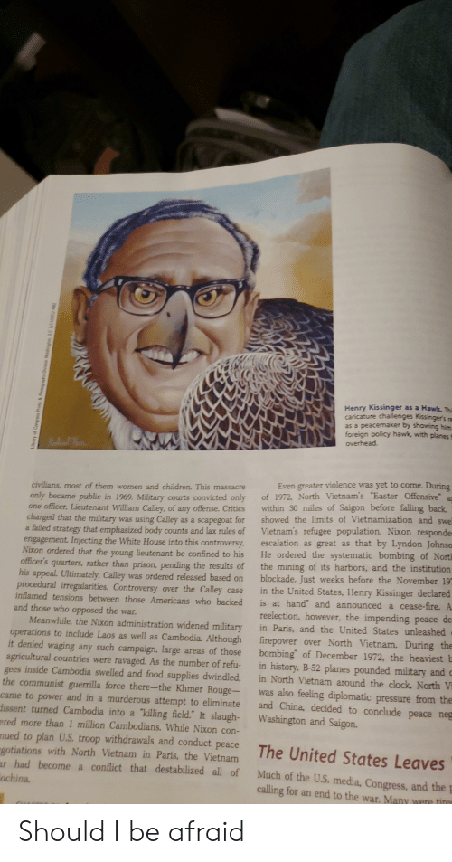 "Children, Clock, and Easter: Henry Kissinger as a Hawk. Th  canicatu  as a peacemaker by showing him  foreign policy hawk, with planess  overhead.  re challenges Kissinger's  Even greater violence was yet to come. During  only became public in 1969. Military courts convicted only of 1972. North Vietnam's Easter Offensive a  civilians, most of them women and children. This massacre  one officer. Lieutenant William Calley, of any offense. Critics within 30 miles of Saigon before falling back  charged that the military was using Calley as a scapegoat for showed the limits of Vietnamization and swe  a failed strategy that emphasized body counts and lax rules of Vietnam's refugee population. Nixon responde  engagement. Injecting the White House into this controversy, escalation as great as that by Lyndon Johnso  that the young lieutenant be confined to his He ordered the systematic bombing of Nort  officers quarters, rather than prison, pending the results of the mining of its harbors, and the institution  his appeal Ultimately, Calley was ordered released based on blockade. Just weeks before the November 19  Controversy over the Calley case in the United States, Henry Kissinger declared  Nixon ordered  procedural irregularities.  inflamed tensions between those Americans who backed  and those who opposed the war.  is at hand"" and announced a cease-fire.  reelection, however, the impending peace de  Meanwhile, the Nixon administration widened military in Paris, and the United States unleashed  operations to include Laos as well as Cambodia. Although firepower over North Vietnam. During the  t denied waging any such campaign. large areas of those bombing' of December 1972, the heaviest b  agricultural countries were ravaged. As the number of refu- in history. B-52 planes pounded military and c  gees inside Cambodia swelled and food supplies dwindled, in North Vietnam around the clock. North V  the communist guerrilla force there-the Khmer Rouge- was also feeling diplomatic pressure from the  came to power and in a murderous attempt to eliminate and China, decided to conclude peace neg  dissent turned Cambodia into a killing field.' It slaugh- Washington and Saigon.  ered more than 1 million Cambodians. While Nixon con-  nued to plan U.S troop withdrawals and conduct peace  gotiations with North Vietnam in Paris, the Vietnam  ur had become a conflict that destabilized all of Much of the U.S. media, Congress, and the  ochina.  calling for an end to the war. Many we Should I be afraid"