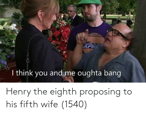 henry: Henry the eighth proposing to his fifth wife (1540)