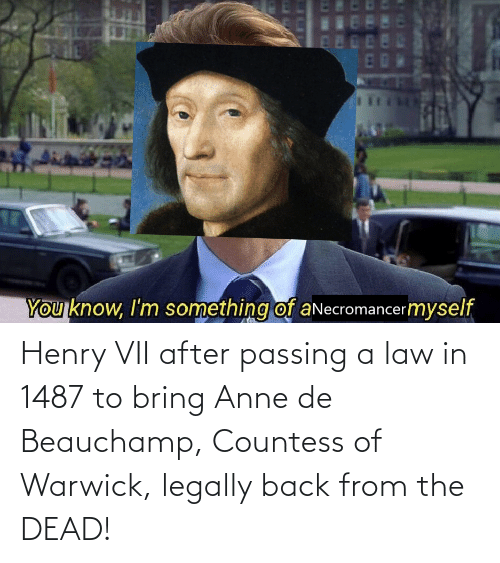 henry: Henry VII after passing a law in 1487 to bring Anne de Beauchamp, Countess of Warwick, legally back from the DEAD!