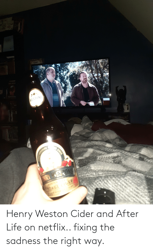 henry: Henry Weston Cider and After Life on netflix.. fixing the sadness the right way.