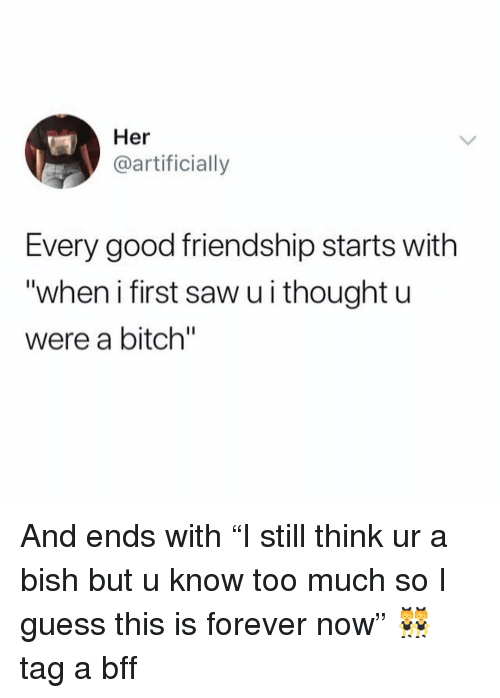 "Bitch, Saw, and Too Much: Her  @artificially  Every good friendship starts with  ""when i first saw u i thought u  were a bitch"" And ends with ""I still think ur a bish but u know too much so I guess this is forever now"" 👯‍♀️ tag a bff"