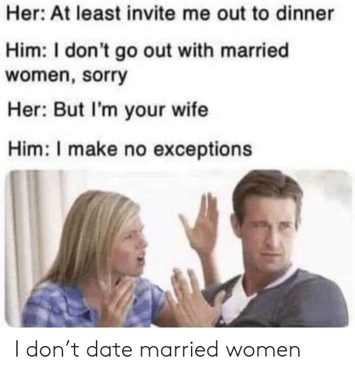 Sorry, Date, and Women: Her: At least invite me out to dinner  Him: I don't go out with married  women, sorry  Her: But I'm your wife  Him: I make no exceptions I don't date married women