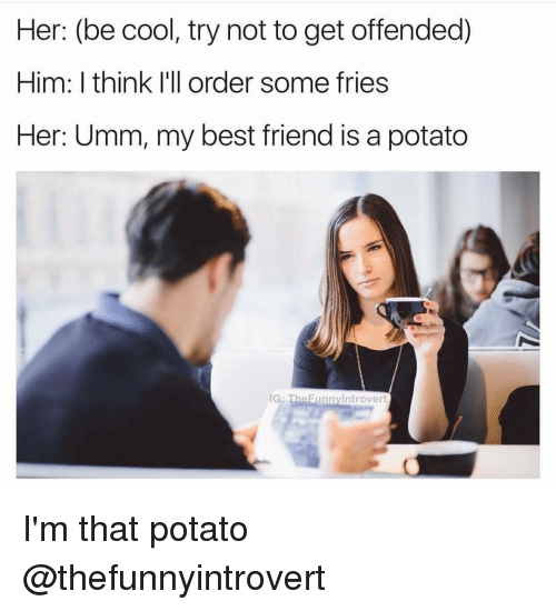 Unnie: Her: (be cool, try not to get offended)  Him: I think I'll order some fries  Her: Umm, my best friend is a potato  IG  unny Introvert I'm that potato @thefunnyintrovert