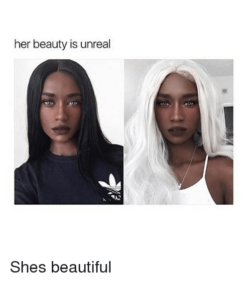 Unrealism: her beauty is unreal  OP Shes beautiful