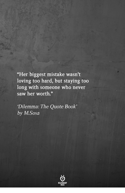"""Saw, Book, and Never: """"Her biggest mistake wasn't  loving too hard, but staying too  long with someone who never  saw her worth.""""  Dilemma: The Quote Book'  by M.Sosa"""