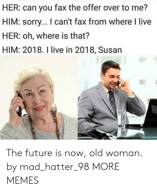 Faxes: HER: can you fax the offer over to me?  HIM: sorry... I can't fax from where I live  HER: oh, where is that?  HIM: 2018. I live in 2018, Susan The future is now, old woman. by mad_hatter_98 MORE MEMES