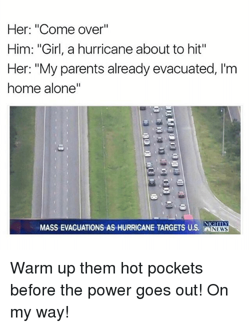 "warming-up: Her: ""Come over""  Him: ""Girl, a hurricane about to hit""  Her: ""My parents already evacuated, I'm  home alone""  NIGHTLY  MASS EVACUATIONS AS HURRICANE TARGETS US. NEWS Warm up them hot pockets before the power goes out! On my way!"