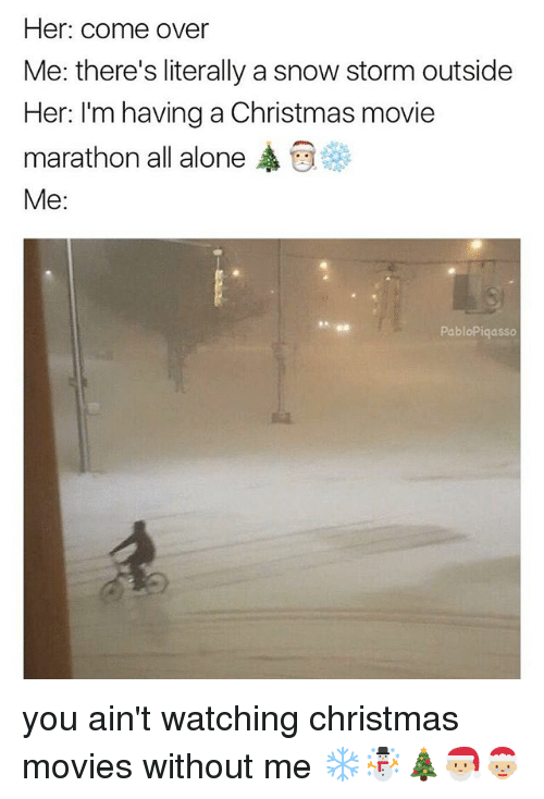 Being Alone, Christmas, and Come Over: Her: come over  Me: there's literally a snow storm outside  Her: I'm having a Christmas movie  marathon all alone ,  Me:  PabloPiqasso you ain't watching christmas movies without me ❄️☃️🎄🎅🏼🤶🏼
