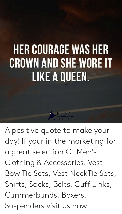 suspenders: HER COURAGE WAS HER  CROWN AND SHE WORE IT  LIKE A QUEEN.  KRISAR  CLOTHING A positive quote to make your day! If your in the marketing for a great selection Of Men's Clothing & Accessories. Vest Bow Tie Sets, Vest NeckTie Sets, Shirts, Socks, Belts, Cuff Links, Cummerbunds, Boxers, Suspenders visit us now!