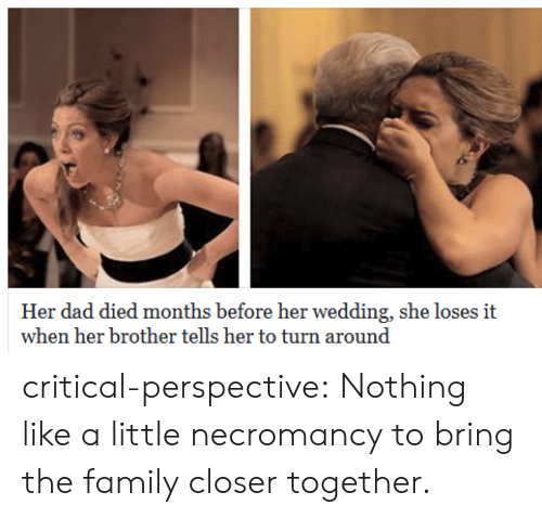 Dad, Family, and Tumblr: Her dad died months before her wedding, she loses it  when her brother tells her to turn around critical-perspective: Nothing like a little necromancy to bring the family closer together.