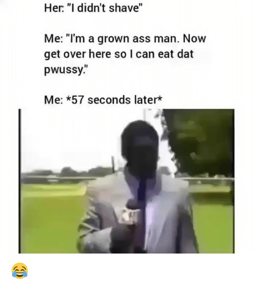 "Ass, Memes, and 🤖: Her "" didn't shave""  Me: ""I'm a grown ass man. Now  get over here so l can eat dat  pwussy.""  Me: *57 seconds later* 😂"