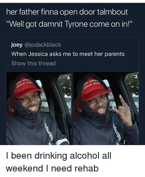 "Drinking, Funny, and Parents: her father finna open door talmbout  ""Well got damnit Tyrone come on in!""  joey @jodackblack  When Jessica asks me to meet her parents  Show this thread  AGA I been drinking alcohol all weekend I need rehab"